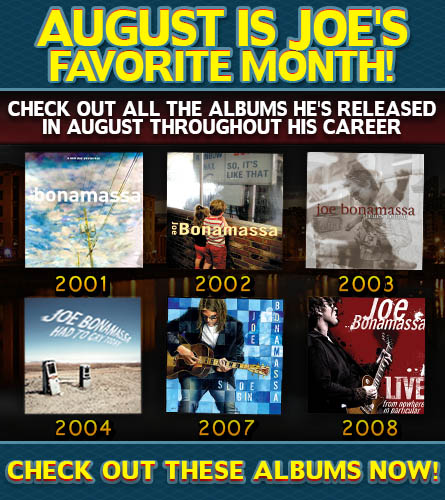 August Is Joe's Favorite Month! Check out all the albums he's released in August throughout his career. A New Day Yesterday, 2001. So, It's Like That, 2002. Blues Deluxe, 2003. Had To Cry Today, 2004. Sloe Gin, 2007. Live From Nowhere In Particular, 2008. Check out these albums now!
