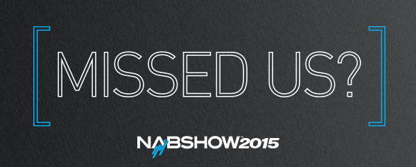Missed Us at NAB Show 2015?